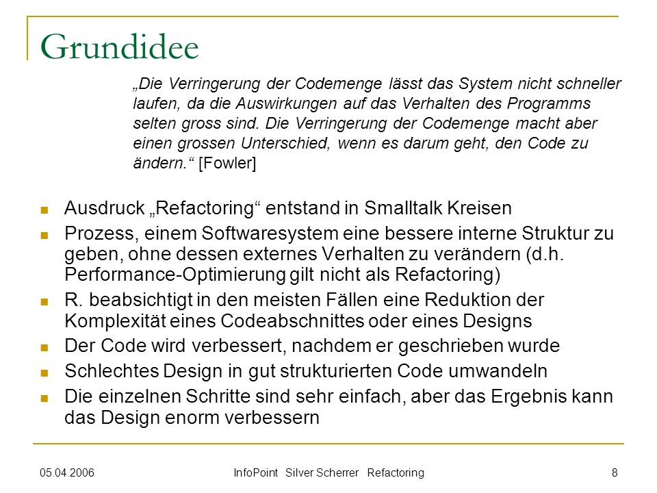 05.04.2006 InfoPoint Silver Scherrer Refactoring 8 Grundidee Ausdruck Refactoring entstand in Smalltalk Kreisen Prozess, einem Softwaresystem eine bes