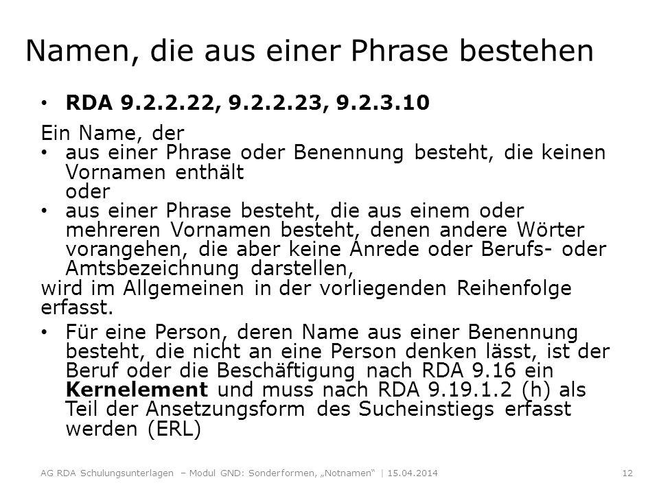 Namen, die aus einer Phrase bestehen RDA 9.2.2.22, 9.2.2.23, 9.2.3.10 Ein Name, der aus einer Phrase oder Benennung besteht, die keinen Vornamen enthält oder aus einer Phrase besteht, die aus einem oder mehreren Vornamen besteht, denen andere Wörter vorangehen, die aber keine Anrede oder Berufs- oder Amtsbezeichnung darstellen, wird im Allgemeinen in der vorliegenden Reihenfolge erfasst.