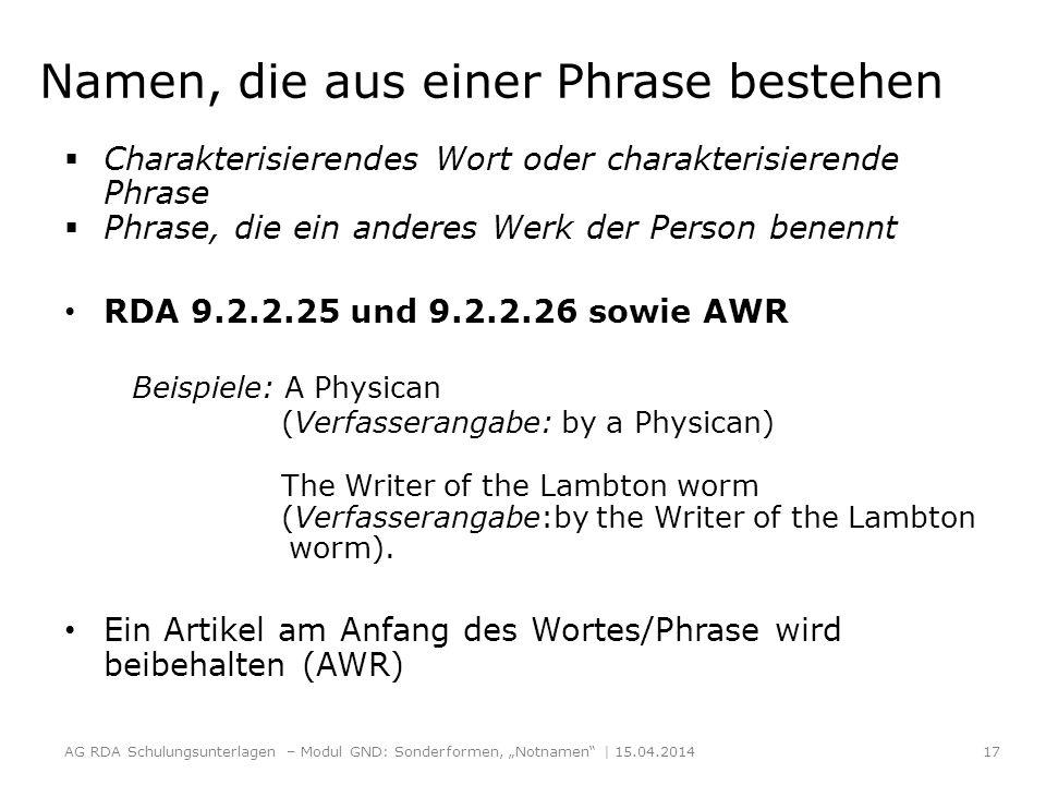 Namen, die aus einer Phrase bestehen Charakterisierendes Wort oder charakterisierende Phrase Phrase, die ein anderes Werk der Person benennt RDA 9.2.2.25 und 9.2.2.26 sowie AWR Beispiele: A Physican (Verfasserangabe: by a Physican) The Writer of the Lambton worm (Verfasserangabe:by the Writer of the Lambton worm).