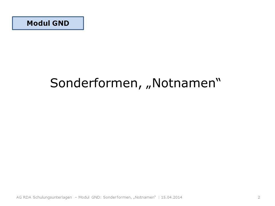 Sonderformen, Notnamen AG RDA Schulungsunterlagen – Modul GND: Sonderformen, Notnamen | 15.04.2014 2 Modul GND