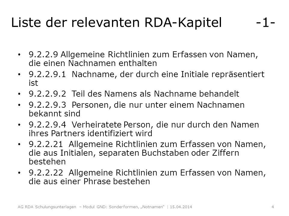 Liste der relevanten RDA-Kapitel -1- 9.2.2.9 Allgemeine Richtlinien zum Erfassen von Namen, die einen Nachnamen enthalten 9.2.2.9.1 Nachname, der durch eine Initiale repräsentiert ist 9.2.2.9.2 Teil des Namens als Nachname behandelt 9.2.2.9.3 Personen, die nur unter einem Nachnamen bekannt sind 9.2.2.9.4 Verheiratete Person, die nur durch den Namen ihres Partners identifiziert wird 9.2.2.21 Allgemeine Richtlinien zum Erfassen von Namen, die aus Initialen, separaten Buchstaben oder Ziffern bestehen 9.2.2.22 Allgemeine Richtlinien zum Erfassen von Namen, die aus einer Phrase bestehen AG RDA Schulungsunterlagen – Modul GND: Sonderformen, Notnamen | 15.04.2014 4