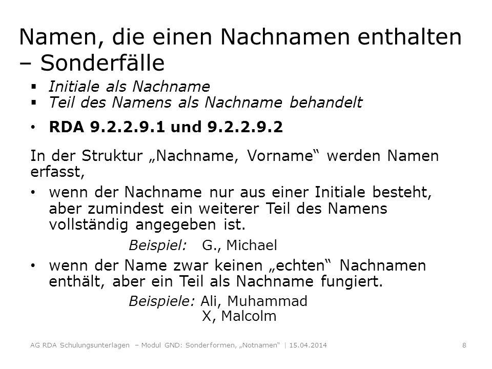 Namen, die einen Nachnamen enthalten – Sonderfälle Initiale als Nachname Teil des Namens als Nachname behandelt RDA 9.2.2.9.1 und 9.2.2.9.2 In der Struktur Nachname, Vorname werden Namen erfasst, wenn der Nachname nur aus einer Initiale besteht, aber zumindest ein weiterer Teil des Namens vollständig angegeben ist.