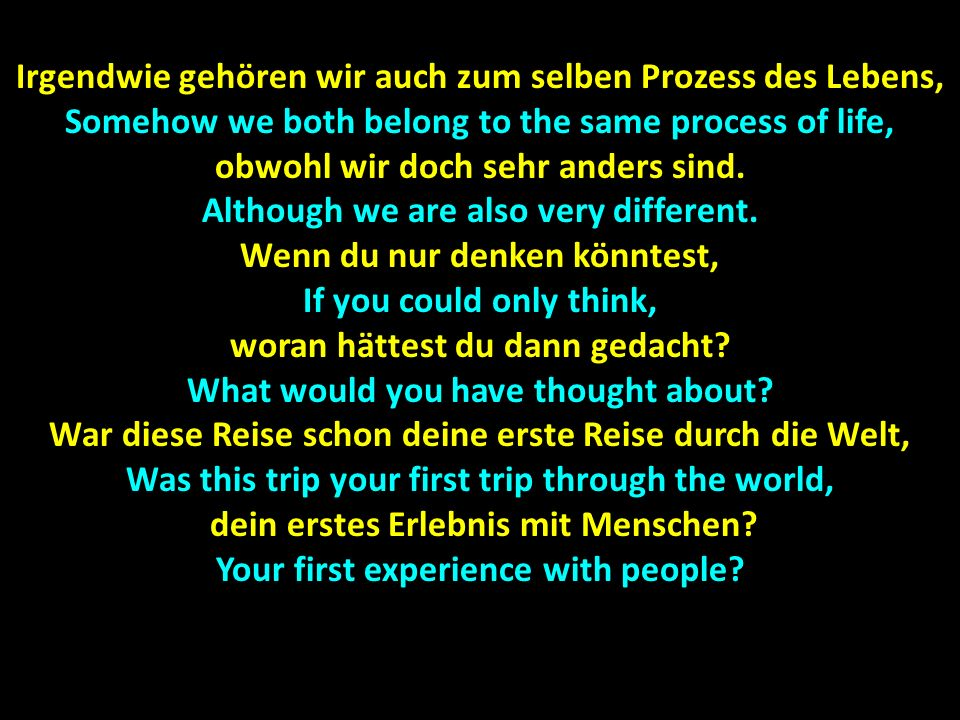 Irgendwie gehören wir auch zum selben Prozess des Lebens, Somehow we both belong to the same process of life, obwohl wir doch sehr anders sind.
