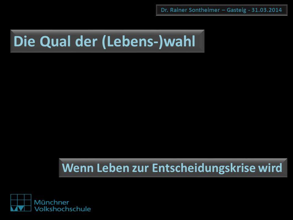 Dr. Rainer Sontheimer – Gasteig - 31.03.2014 Die Qual der (Lebens-)wahl Wenn Leben zur Entscheidungskrise wird