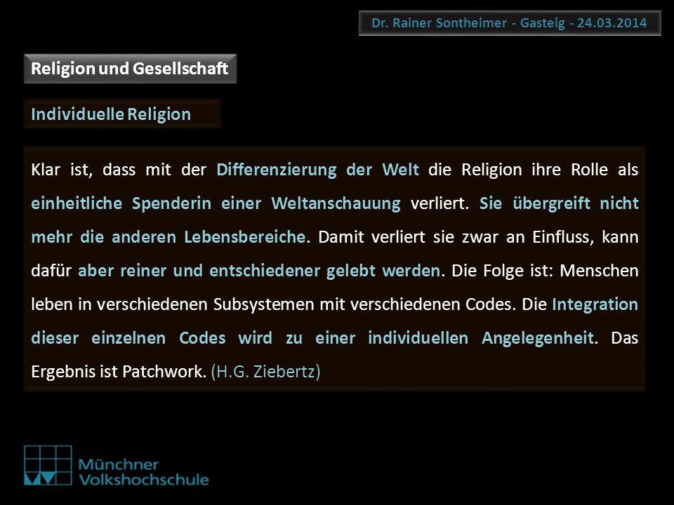 Dr. Rainer Sontheimer - Gasteig - 24.03.2014 Klar ist, dass mit der Differenzierung der Welt die Religion ihre Rolle als einheitliche Spenderin einer