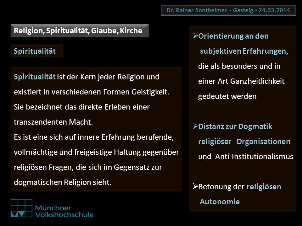 Dr. Rainer Sontheimer - Gasteig - 24.03.2014 Spiritualität Spiritualität Ist der Kern jeder Religion und existiert in verschiedenen Formen Geistigkeit