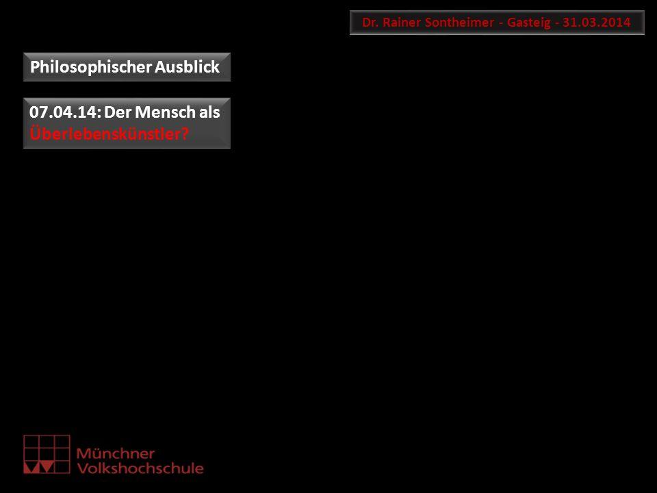 Dr. Rainer Sontheimer - Gasteig - 31.03.2014 Philosophischer Ausblick 07.04.14: Der Mensch als Überlebenskünstler? 07.04.14: Der Mensch als Überlebens
