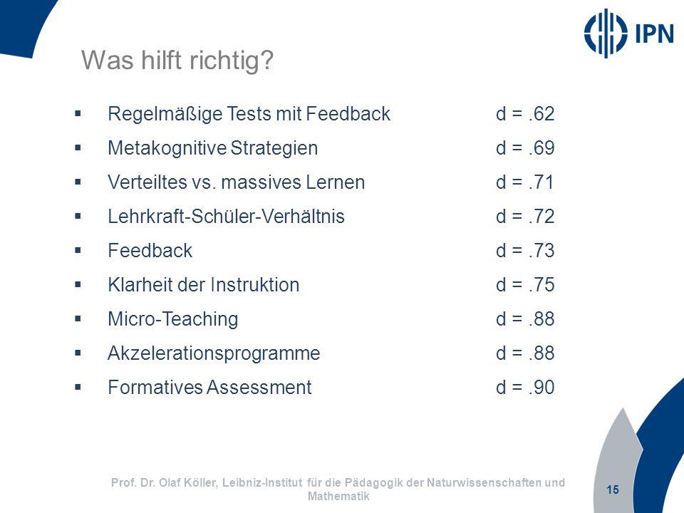 15 Prof. Dr. Olaf Köller, Leibniz-Institut für die Pädagogik der Naturwissenschaften und Mathematik Was hilft richtig? Regelmäßige Tests mit Feedbackd