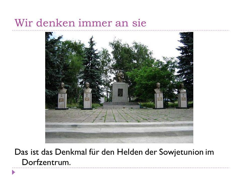Wir denken immer an sie Das ist das Denkmal für den Helden der Sowjetunion im Dorfzentrum.