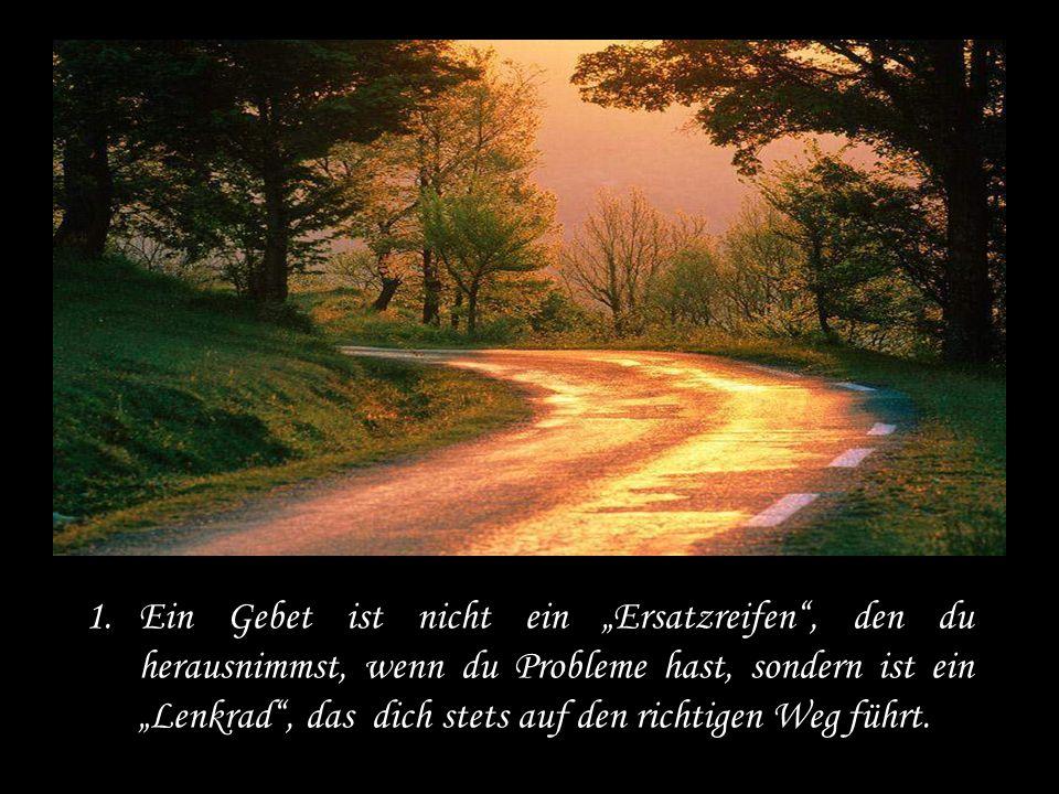 1.Ein Gebet ist nicht ein Ersatzreifen, den du herausnimmst, wenn du Probleme hast, sondern ist ein Lenkrad, das dich stets auf den richtigen Weg führt.