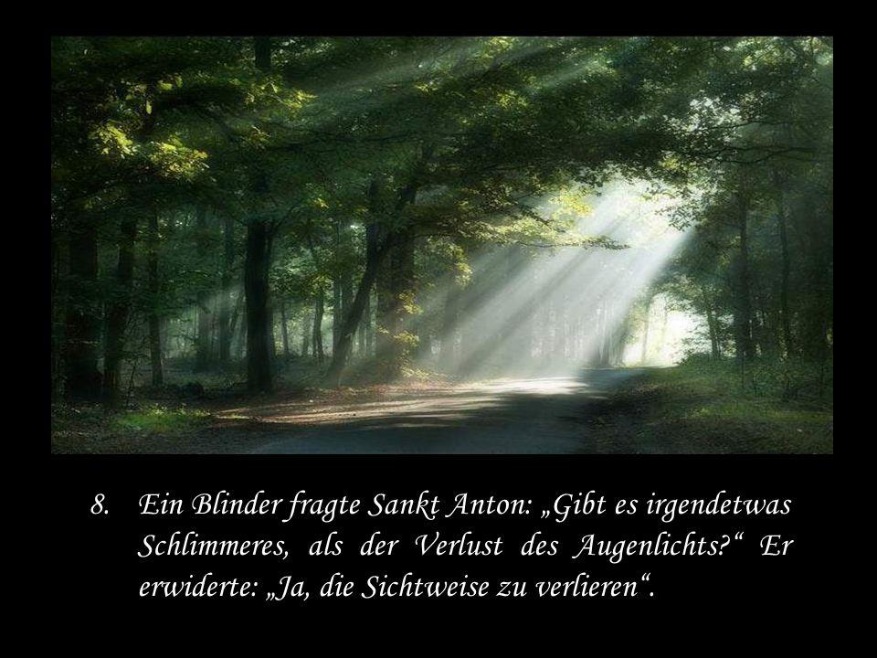 8.Ein Blinder fragte Sankt Anton: Gibt es irgendetwas Schlimmeres, als der Verlust des Augenlichts.