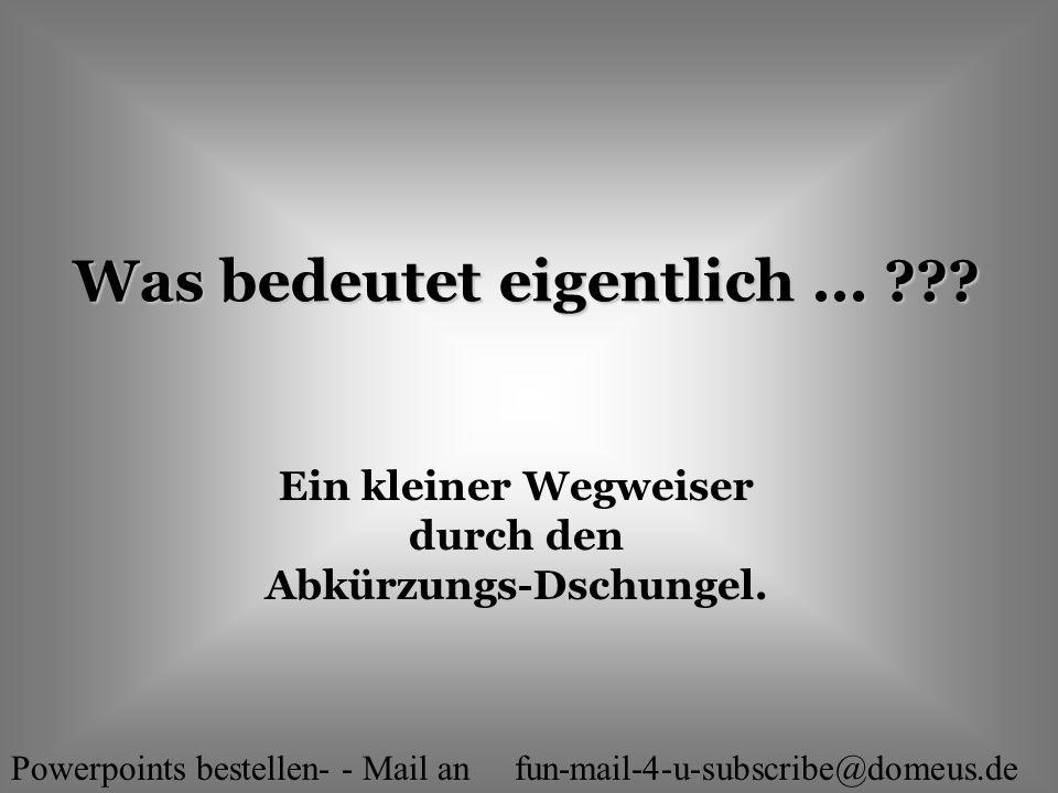 Powerpoints bestellen- - Mail an fun-mail-4-u-subscribe@domeus.de Was bedeutet eigentlich... ??? Ein kleiner Wegweiser durch den Abkürzungs-Dschungel.