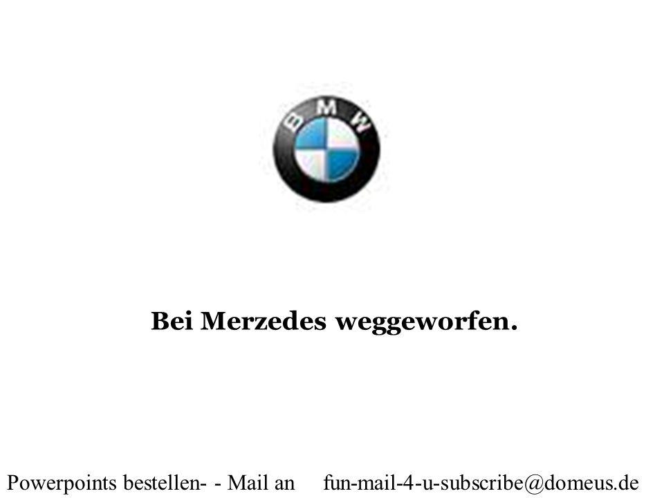 Powerpoints bestellen- - Mail an fun-mail-4-u-subscribe@domeus.de Bei Merzedes weggeworfen.