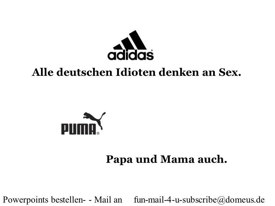Powerpoints bestellen- - Mail an fun-mail-4-u-subscribe@domeus.de Alle deutschen Idioten denken an Sex. Papa und Mama auch.