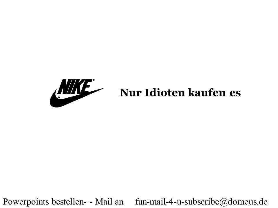 Powerpoints bestellen- - Mail an fun-mail-4-u-subscribe@domeus.de Nur Idioten kaufen es