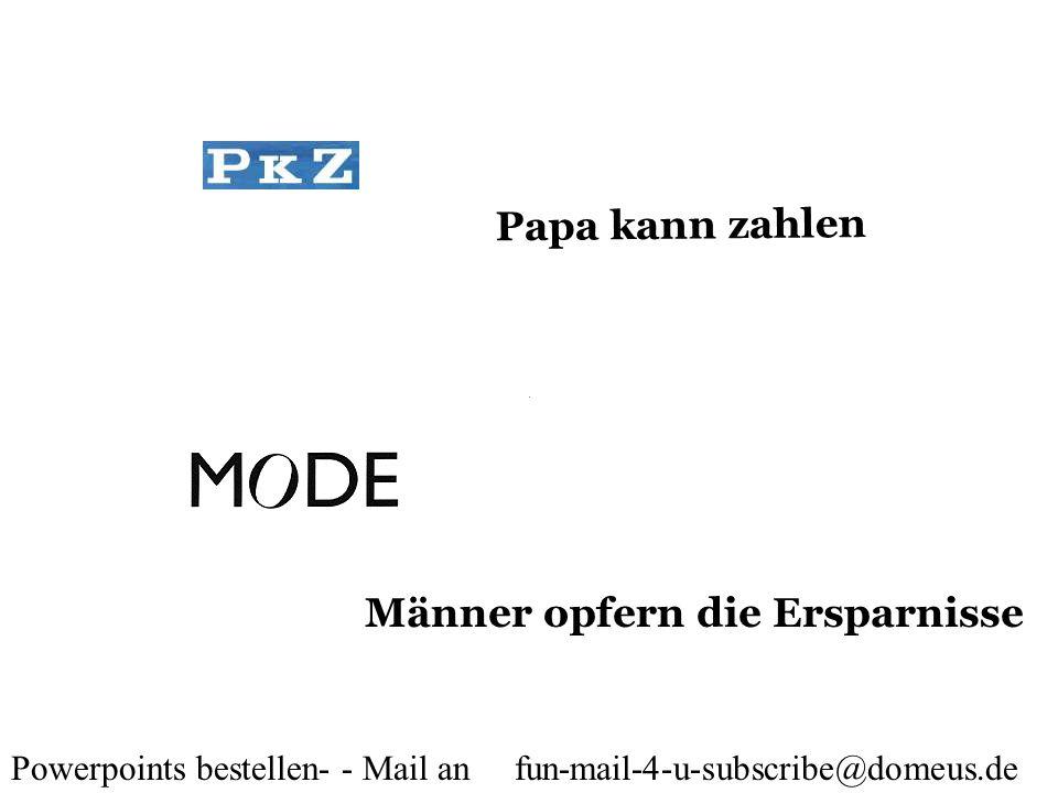 Powerpoints bestellen- - Mail an fun-mail-4-u-subscribe@domeus.de Papa kann zahlen Männer opfern die Ersparnisse