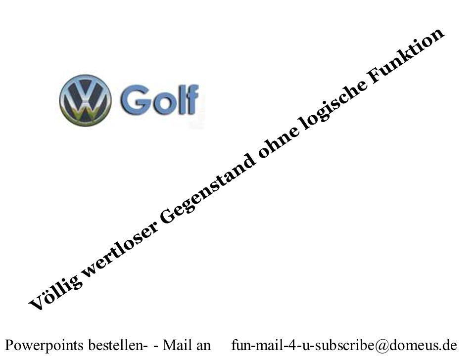 Powerpoints bestellen- - Mail an fun-mail-4-u-subscribe@domeus.de Völlig wertloser Gegenstand ohne logische Funktion