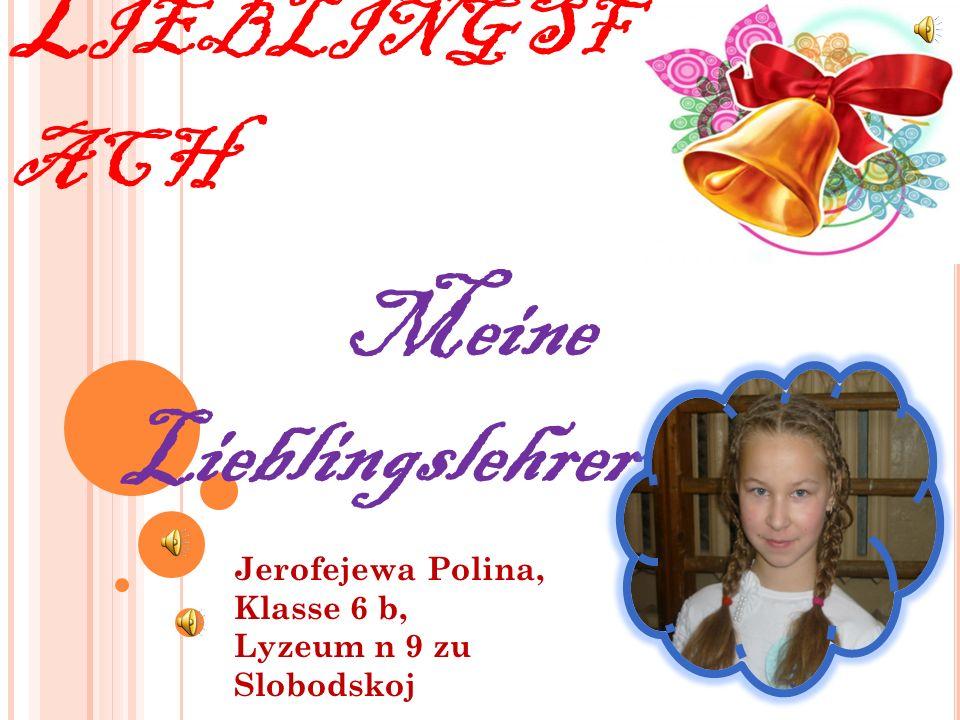 M EIN L IEBLINGSF ACH Meine Lieblingslehrerinnen Jerofejewa Polina, Klasse 6 b, Lyzeum n 9 zu Slobodskoj