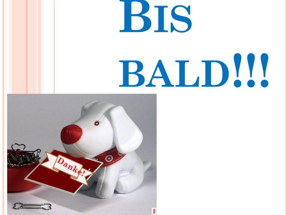 B IS BALD !!! Danke!