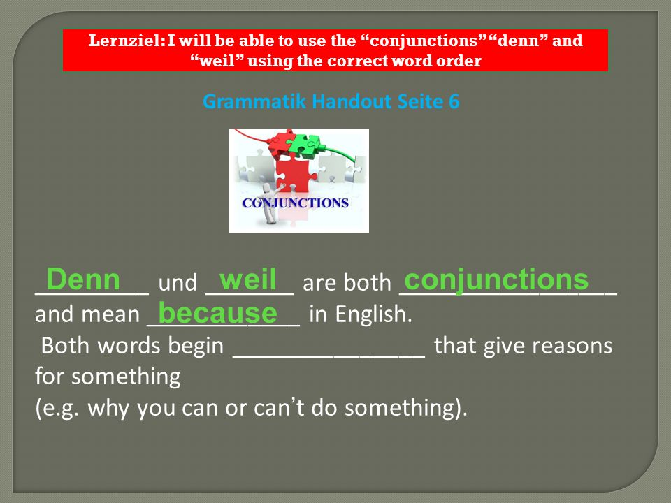 Lernziel: I will be able to use the conjunctions denn and weil using the correct word order Grammatik Handout Seite 6 _________ und _______ are both _