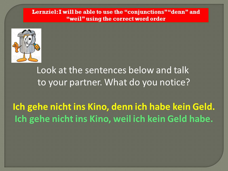 Lernziel: I will be able to use the conjunctions denn and weil using the correct word order Look at the sentences below and talk to your partner.