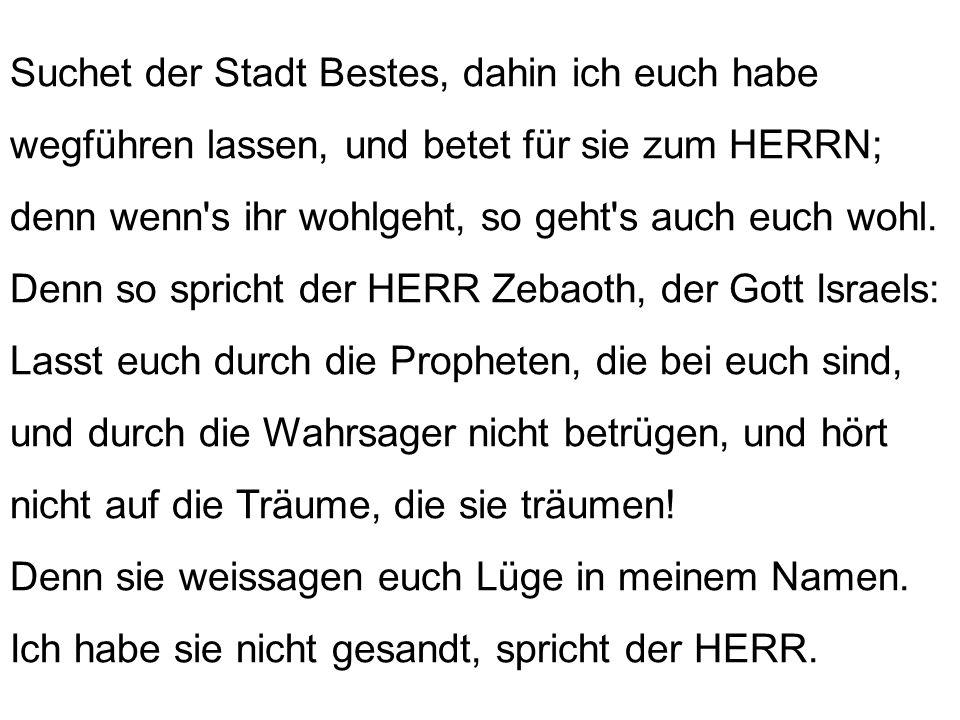 Denn so spricht der HERR: Wenn für Babel siebzig Jahre voll sind, so will ich euch heimsuchen und will mein gnädiges Wort an euch erfüllen, dass ich euch wieder an diesen Ort bringe.