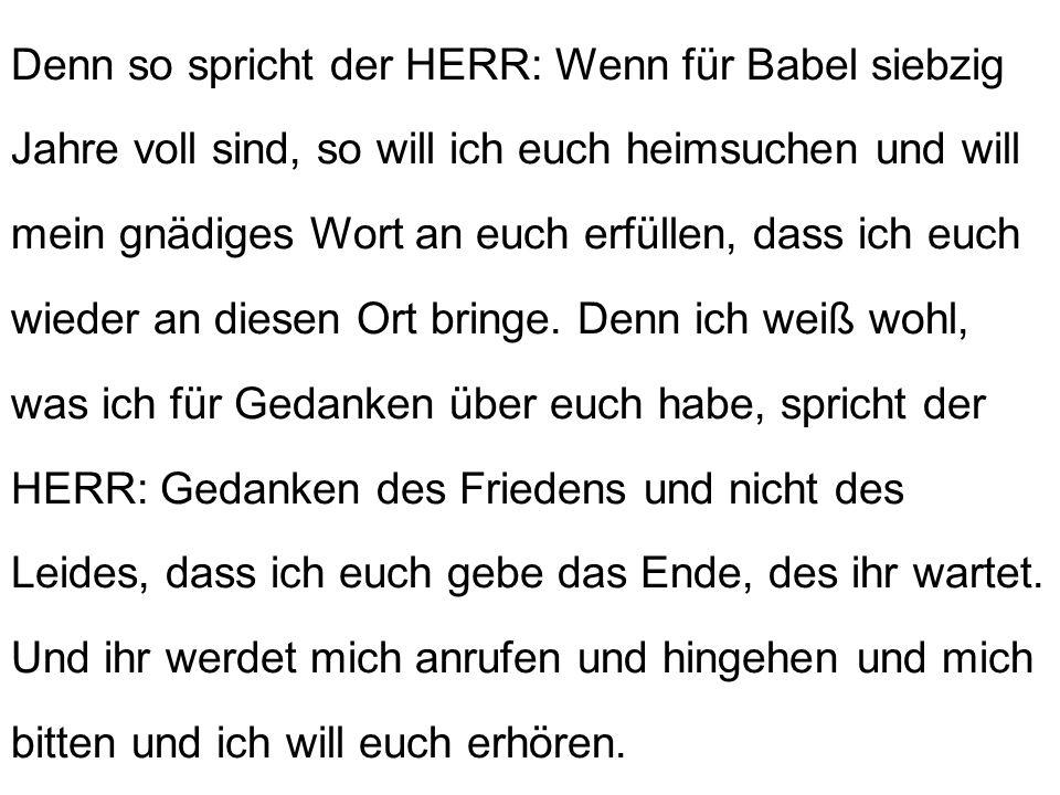 Denn so spricht der HERR: Wenn für Babel siebzig Jahre voll sind, so will ich euch heimsuchen und will mein gnädiges Wort an euch erfüllen, dass ich e
