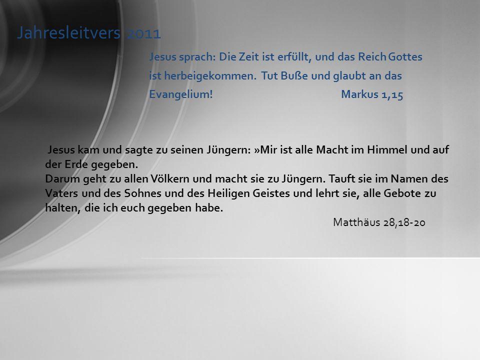 Jahresleitvers 2011 Jesus sprach: Die Zeit ist erfüllt, und das Reich Gottes ist herbeigekommen. Tut Buße und glaubt an das Evangelium!Markus 1,15 Jes