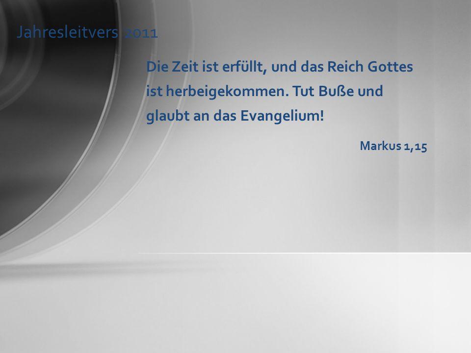 Jahresleitvers 2011 Die Zeit ist erfüllt, und das Reich Gottes ist herbeigekommen. Tut Buße und glaubt an das Evangelium! Markus 1,15