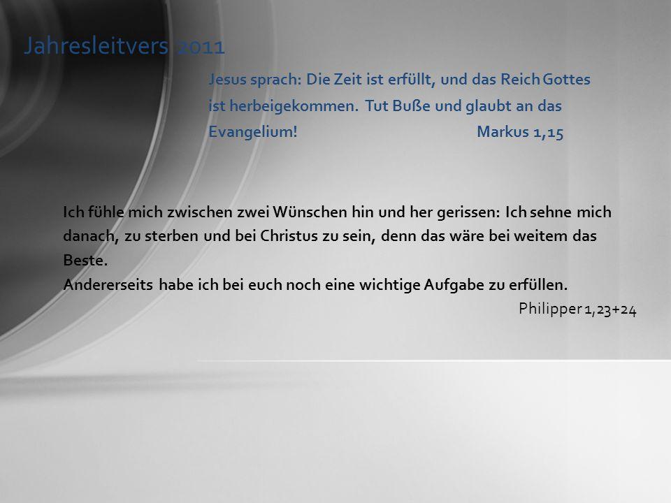 Jahresleitvers 2011 Jesus sprach: Die Zeit ist erfüllt, und das Reich Gottes ist herbeigekommen. Tut Buße und glaubt an das Evangelium!Markus 1,15 Ich