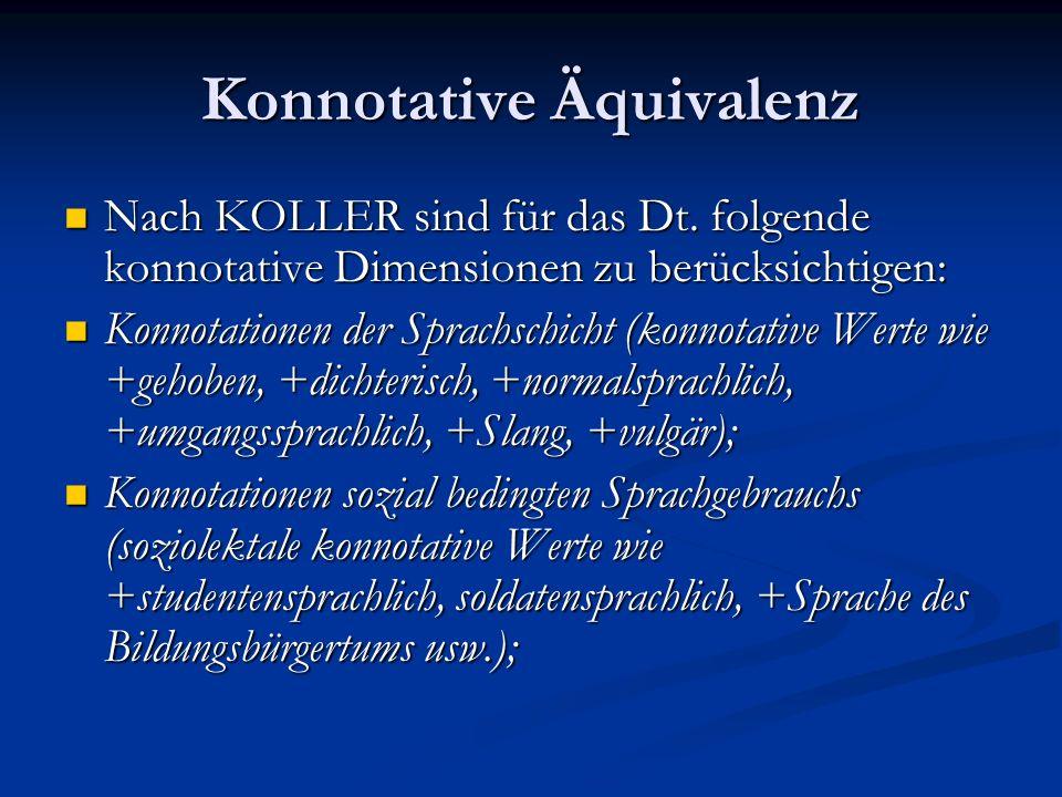 Konnotative Äquivalenz Nach KOLLER sind für das Dt. folgende konnotative Dimensionen zu berücksichtigen: Nach KOLLER sind für das Dt. folgende konnota