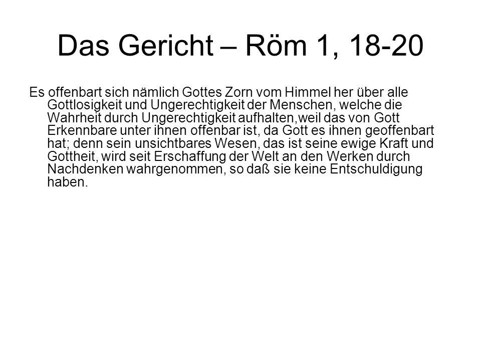 Das Gericht – Röm 1, 18-20 Es offenbart sich nämlich Gottes Zorn vom Himmel her über alle Gottlosigkeit und Ungerechtigkeit der Menschen, welche die W