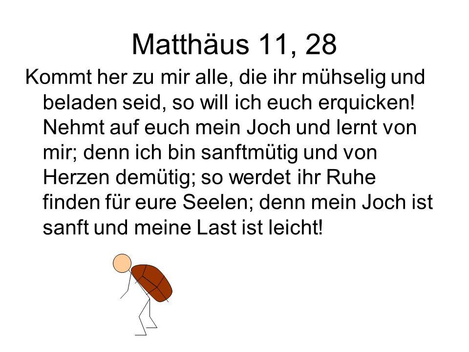 Matthäus 11, 28 Kommt her zu mir alle, die ihr mühselig und beladen seid, so will ich euch erquicken! Nehmt auf euch mein Joch und lernt von mir; denn