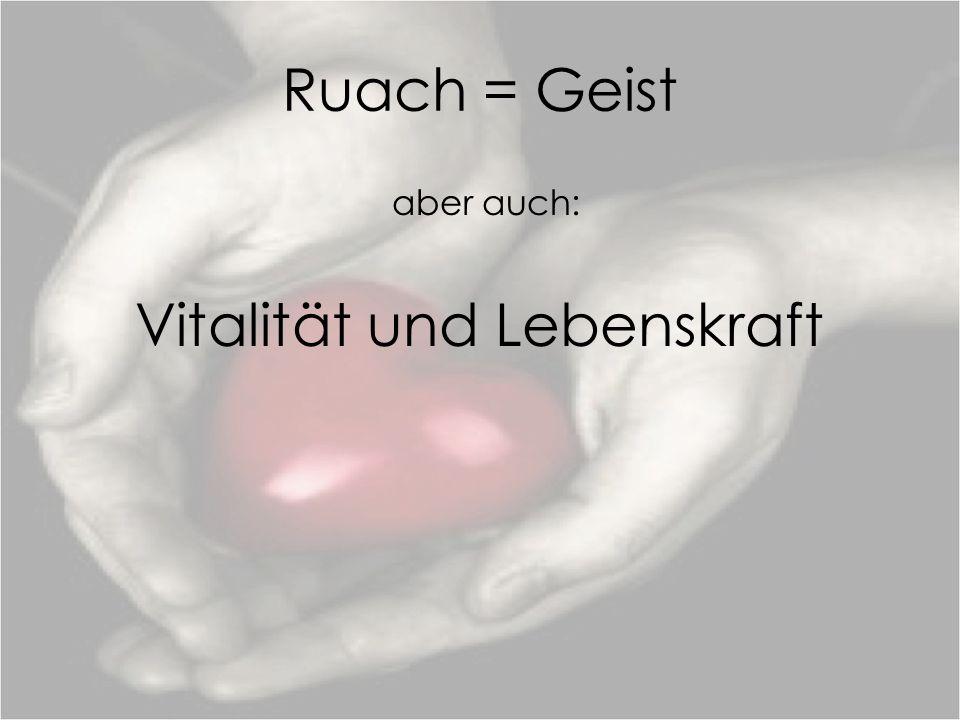 Ruach = Geist aber auch: Vitalität und Lebenskraft