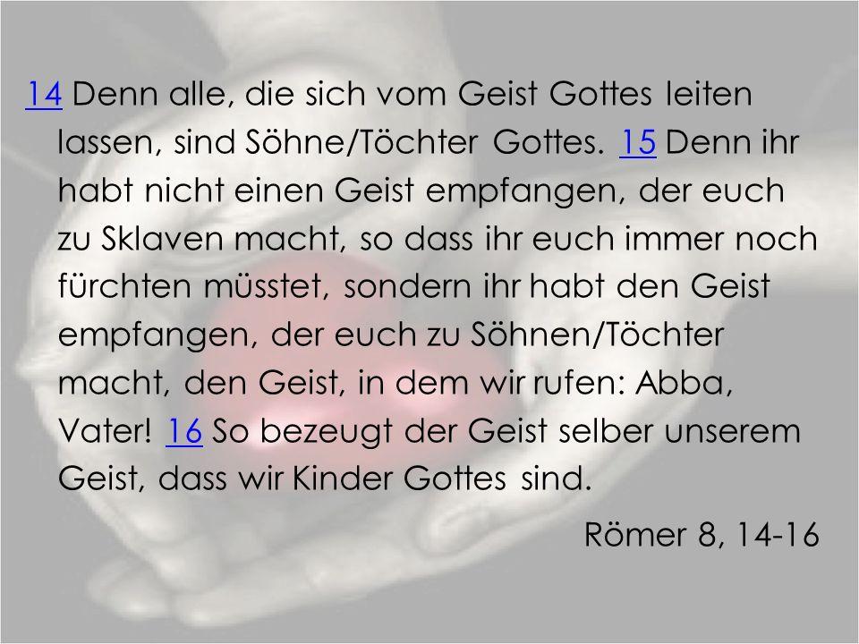 1414 Denn alle, die sich vom Geist Gottes leiten lassen, sind Söhne/Töchter Gottes. 15 Denn ihr habt nicht einen Geist empfangen, der euch zu Sklaven