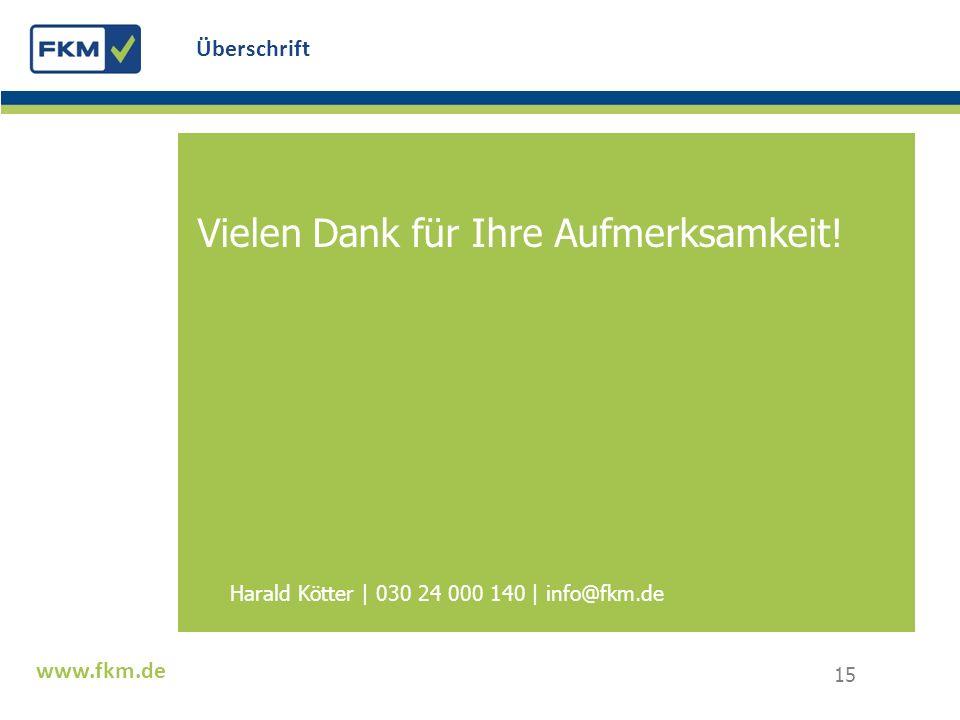 Text www.fkm.de Überschrift Vielen Dank für Ihre Aufmerksamkeit! Harald Kötter | 030 24 000 140 | info@fkm.de 15