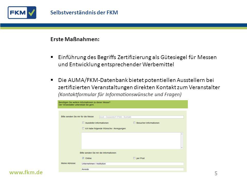 Zahl der Aussteller Standflächen und Bruttoflächen Zahl der Besucher Besucherstruktur-Analysen (10 Standardfragen) Veröffentlichung in Print und online durch FKM, AUMA, Veranstalter www.fkm.de Was zertifiziert die FKM.