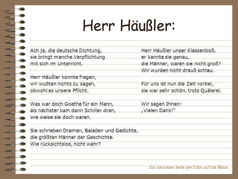 Zur nächsten Seite per Click auf die Maus Herr Häußler: Ach ja, die deutsche Dichtung, sie bringt manche Verpflichtung mit sich im Unterricht. Herr Hä