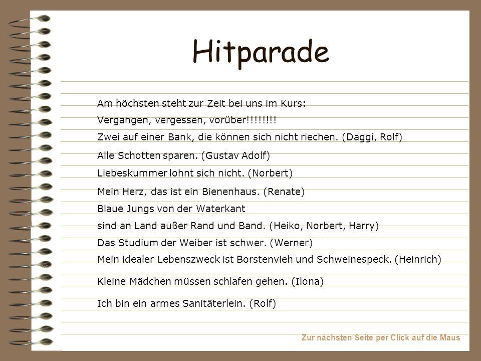 Zur nächsten Seite per Click auf die Maus Hitparade Am höchsten steht zur Zeit bei uns im Kurs: Vergangen, vergessen, vorüber!!!!!!!! Zwei auf einer B