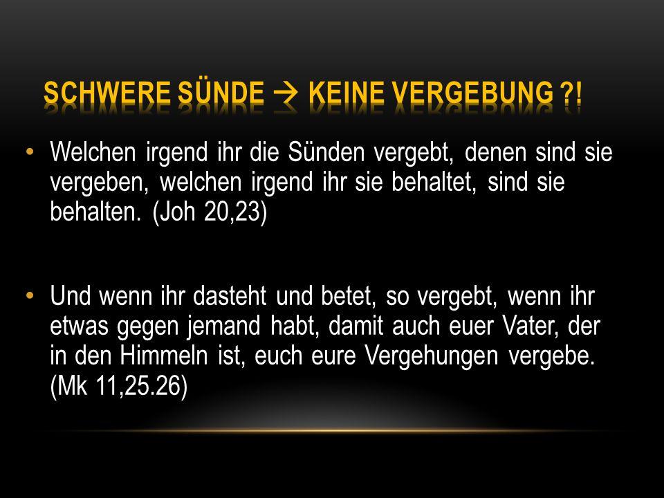Welchen irgend ihr die Sünden vergebt, denen sind sie vergeben, welchen irgend ihr sie behaltet, sind sie behalten. (Joh 20,23) Und wenn ihr dasteht u
