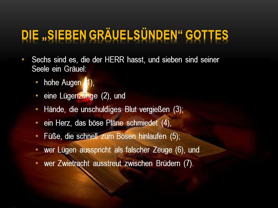 Sechs sind es, die der HERR hasst, und sieben sind seiner Seele ein Gräuel: hohe Augen (1), eine Lügenzunge (2), und Hände, die unschuldiges Blut verg