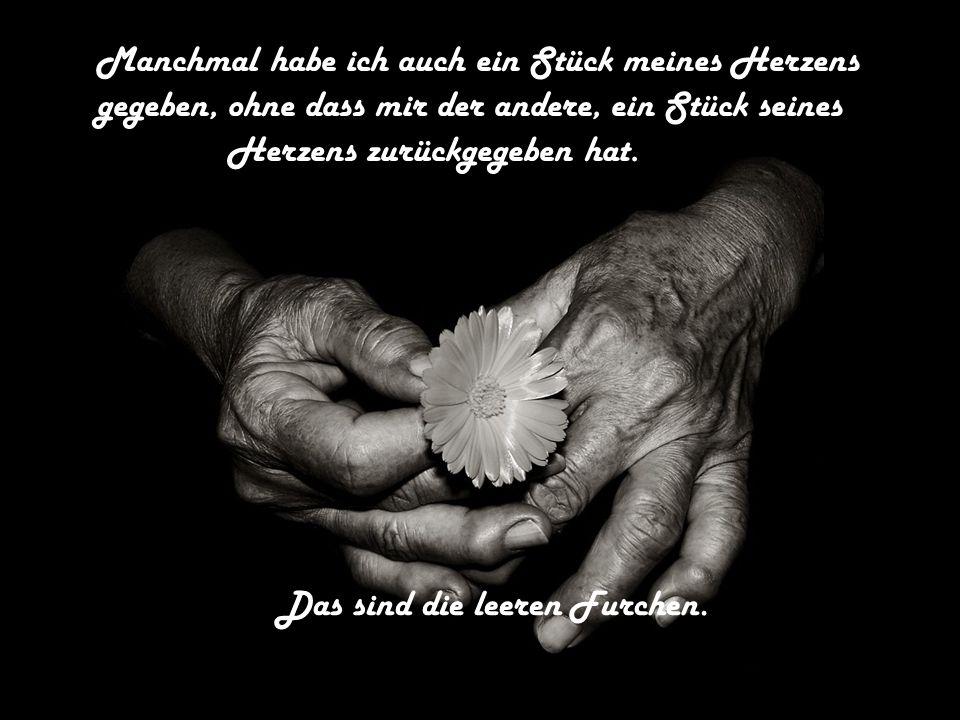 Manchmal habe ich auch ein Stück meines Herzens gegeben, ohne dass mir der andere, ein Stück seines Herzens zurückgegeben hat. Das sind die leeren Fur