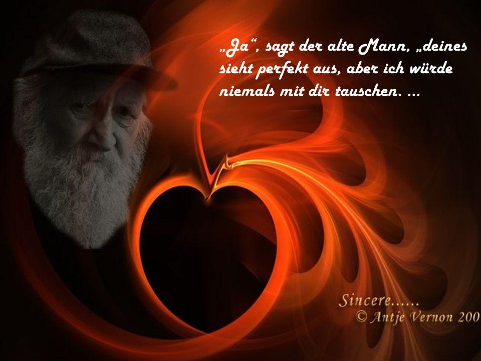 Ja, sagt der alte Mann, deines sieht perfekt aus, aber ich würde niemals mit dir tauschen....