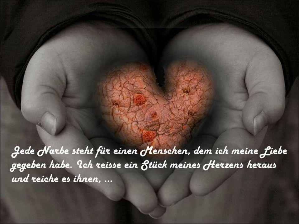 Jede Narbe steht für einen Menschen, dem ich meine Liebe gegeben habe. Ich reisse ein Stück meines Herzens heraus und reiche es ihnen,...