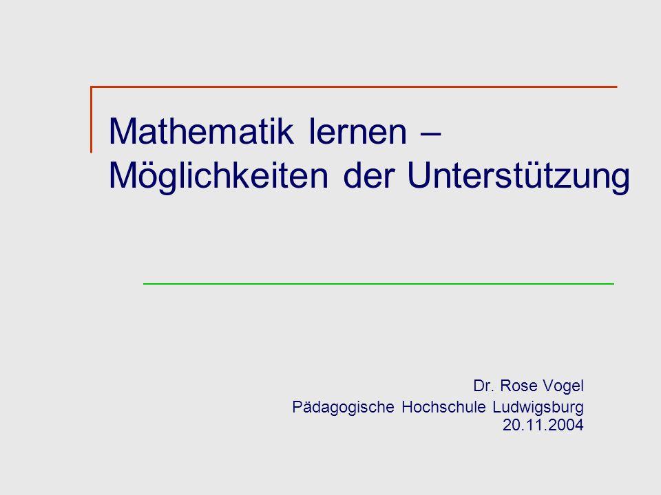 Mathematik lernen – Möglichkeiten der Unterstützung Dr. Rose Vogel Pädagogische Hochschule Ludwigsburg 20.11.2004