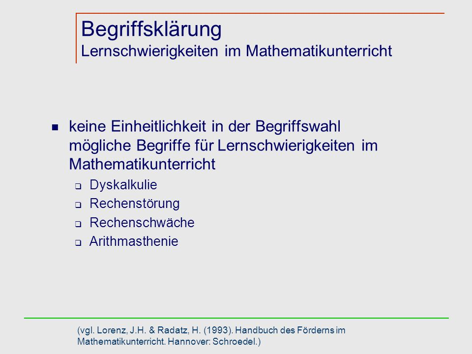 Definitionsmöglichkeiten Lernschwierigkeiten im Mathematikunterricht Diskrepanzdefinitionen Setzen die Rechenstörung in Bezug zur Intelligenz und / oder zu Leistungen in anderen Leistungsbereichen Teilleistungsschwäche Definition der Weltgesundheitsorganisation: Unter Rechenstörung (ICD-10) versteht man die Beeinträchtigung von Rechenfertigkeiten, die nicht allein durch eine allgemeine Intelligenzminderung oder eine eindeutig unangemessene Beschulung erklärbar sind.
