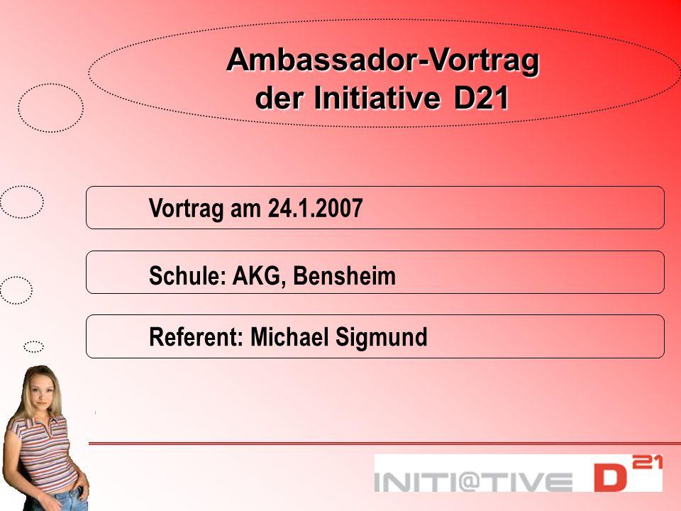 Referent: Michael Sigmund Schule: AKG, Bensheim Vortrag am 24.1.2007 Ambassador-Vortrag der Initiative D21