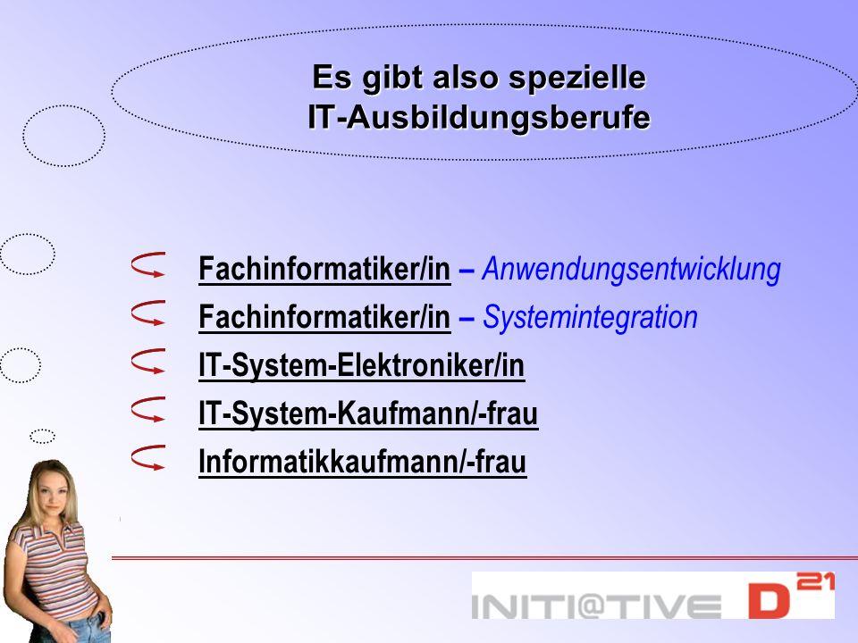 Es gibt also spezielle IT-Ausbildungsberufe Fachinformatiker/inFachinformatiker/in – Anwendungsentwicklung Fachinformatiker/inFachinformatiker/in – Sy