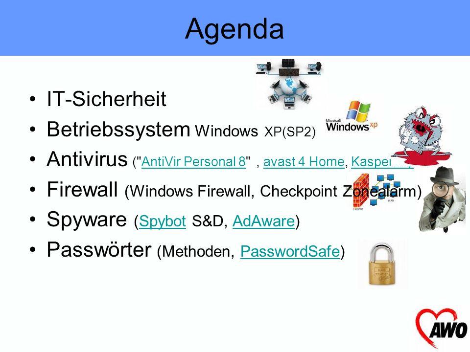 Agenda IT-Sicherheit Betriebssystem Windows XP(SP2) Antivirus ( AntiVir Personal 8 , avast 4 Home, Kaspersky etc.)AntiVir Personal 8avast 4 HomeKaspersky Firewall (Windows Firewall, Checkpoint Zonealarm) Spyware (Spybot S&D, AdAware)SpybotAdAware Passwörter (Methoden, PasswordSafe)PasswordSafe