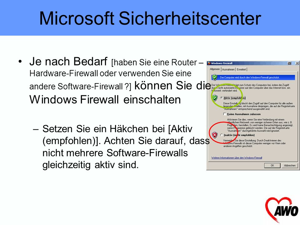 Je nach Bedarf [haben Sie eine Router – Hardware-Firewall oder verwenden Sie eine andere Software-Firewall ?] können Sie die Windows Firewall einschalten –Setzen Sie ein Häkchen bei [Aktiv (empfohlen)].